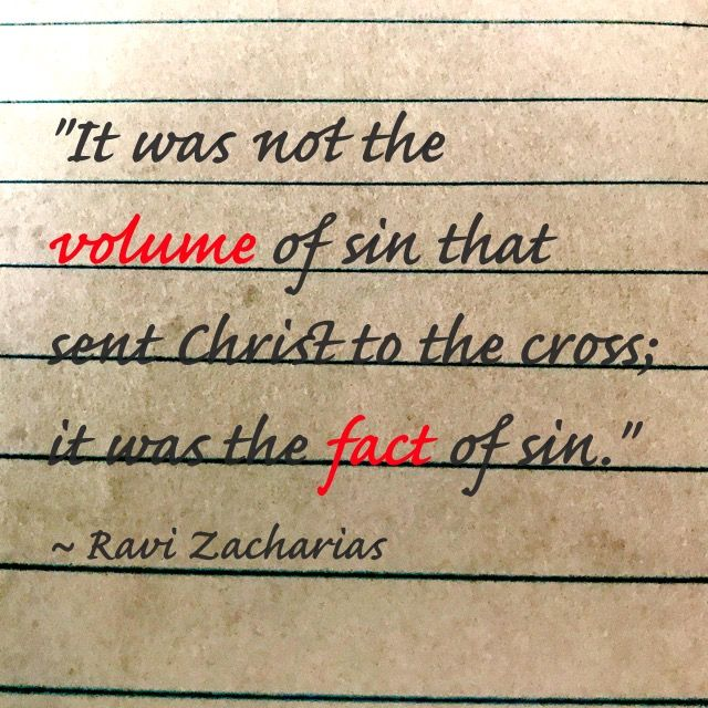 """It was not the volume of sin that sent Christ to the cross; it was the fact of sin."" Ravi Zacharias"