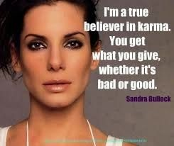 I'm a true believer in karma.  You get what you give, whether it's bad or good.  ~ Sandra Bullock  #karma #sandrabullock #reapwhatyousow