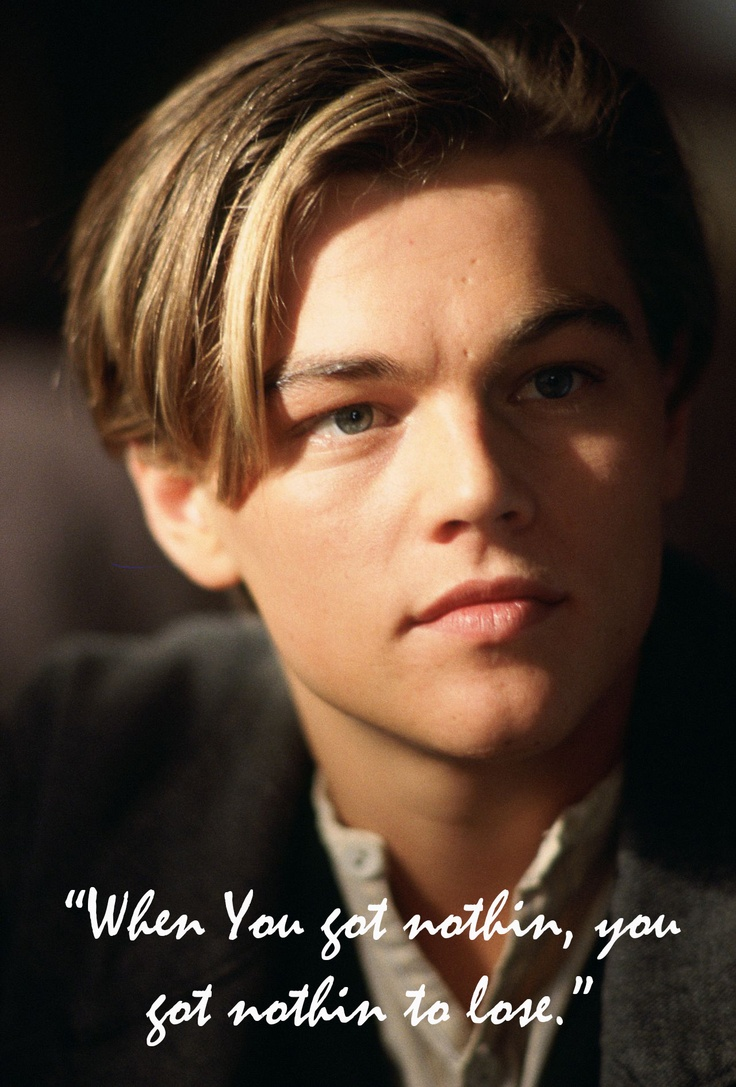"""My favorite Titanic quote... """"When you got nothing, you got nothing to lose."""""""