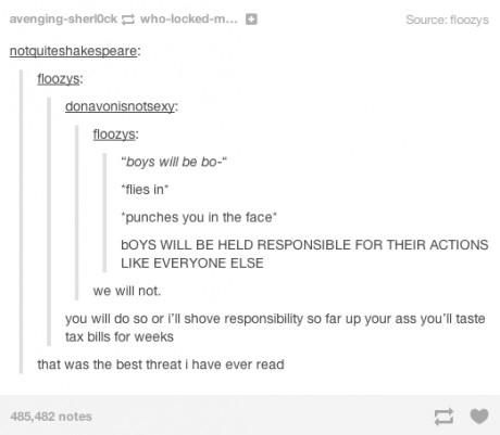 """""""I will shove responsibility so far up your ass that you will taste tax bills for weeks."""""""