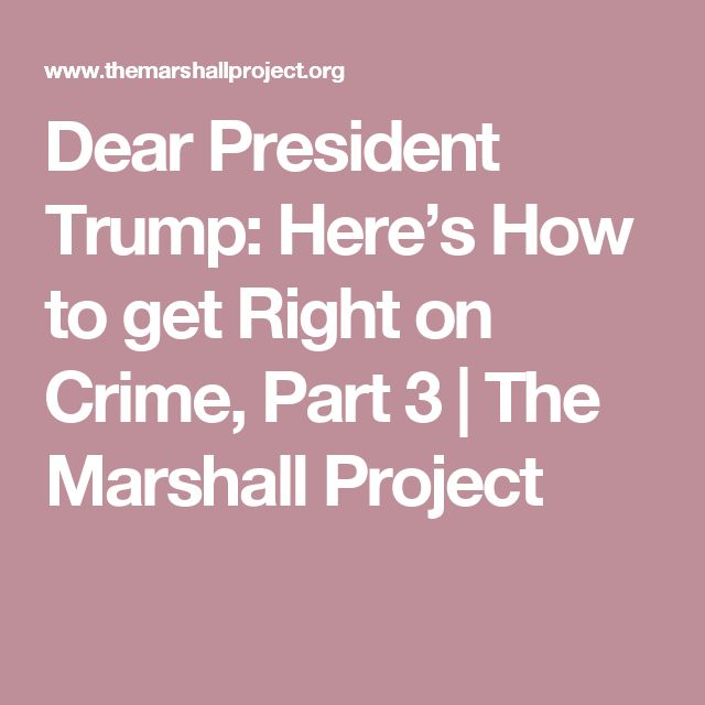 Dear President Trump: Here's How to get Right on Crime, Part 3   The Marshall Project