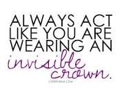 Always act like you are wearing an invisible crown.