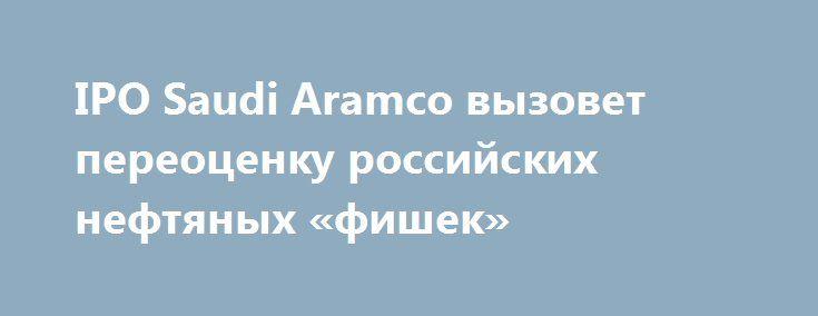 IPO Saudi Aramco вызовет переоценку российских нефтяных «фишек» http://прогноз-валют.рф/ipo-saudi-aramco-1080/  Саудовская Аравия, Россия и Венесуэла, а также несколько других стран, поддерживают продление сделки по ограничению добычи нефти с участием ОПЕК и государств, не входящих в картель, после марта 2018 года.Стоит напомнить, что Россия и еще несколько не входящих в организацию стран, договорились о сокращении добычи в течение полугода начиная с 1 января 2017 года суммарно на 1,8 млн…