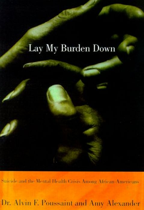 Lay My Burden Down: Suicide and the Mental Health Crisis Among African-Americans by Alvin Poussaint and Amy Alexander