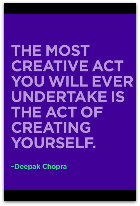 """""""The most creative act you will ever undertake is the act of creating yourself"""" Wisdom from Deepak Chopra"""