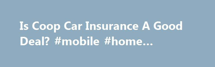 Is Coop Car Insurance A Good Deal? #mobile #home #insurance http://insurances.remmont.com/is-coop-car-insurance-a-good-deal-mobile-home-insurance/  #coop car insurance # Is Coop Car Insurance A Good Deal? Co-op car insurance is an alternative to the major insurance companies of the world. The idea behind co-operative car insurance is not a new concept. Co-ops have been in operation for hundreds of years. Farmers, apartment buildings, and some stores use the co-op model.Read MoreThe post Is…