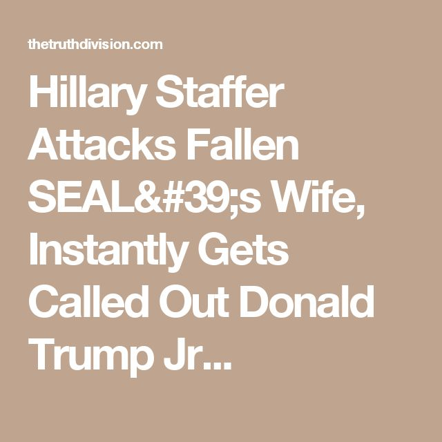 Hillary Staffer Attacks Fallen SEAL's Wife, Instantly Gets Called Out Donald Trump Jr...