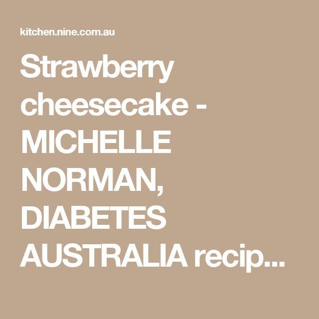 Strawberry cheesecake - MICHELLE NORMAN, DIABETES AUSTRALIA recipe - 9Kitchen