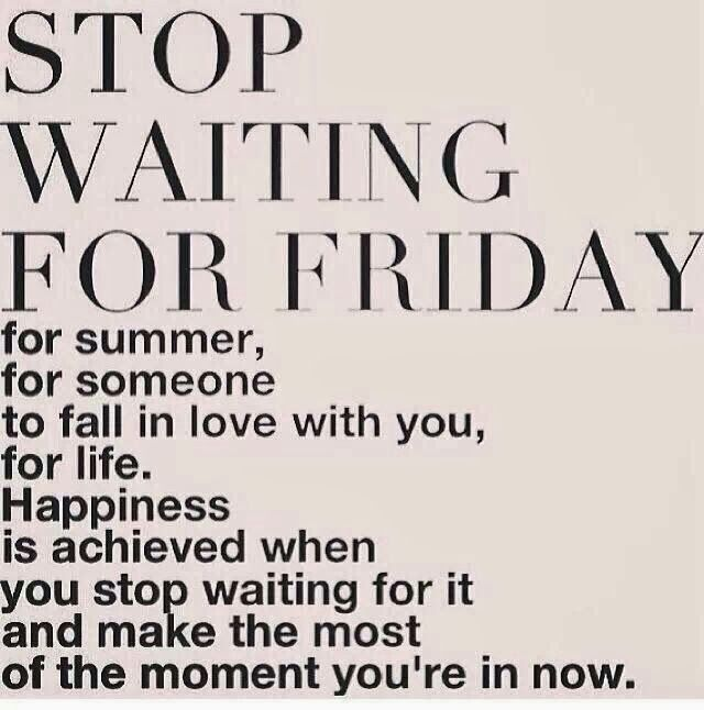 Stop waiting for Friday... make the most of the moment you are in now.