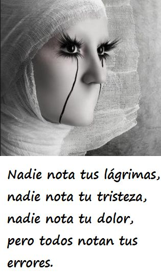 Nadie nota tus lágrimas, nadie nota tu tristeza, nadie nota tu dolor, pero todos notan tus errores.