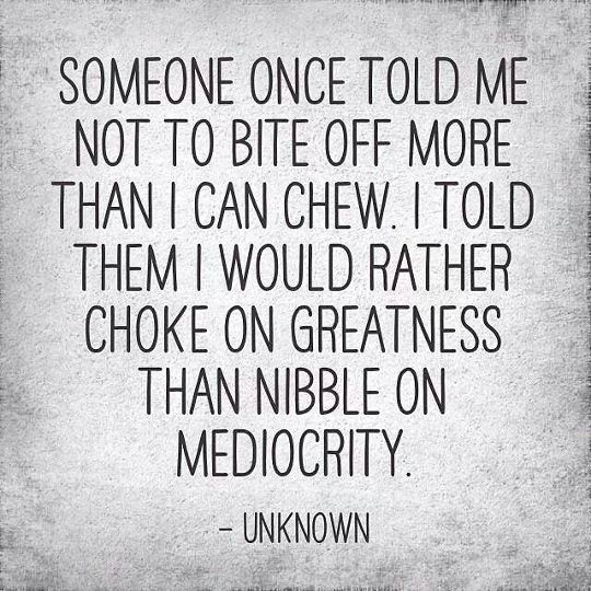 Someone once told me not to bite off more than I could chew. I told them I would rather choke on greatness than nibble on mediocrity.