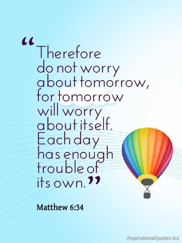 """Therefore do not worry about tomorrow, for tomorrow will worry about itself. Each day has enough trouble of its own. ~ Matthew 6:34"" Inspirational Quote from the Bible  ---- stop worrying, uphold everything to God."