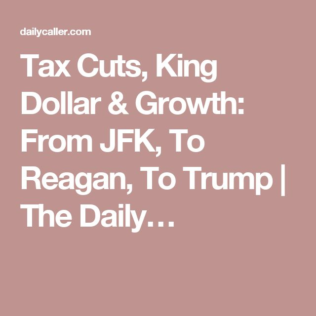 Tax Cuts, King Dollar & Growth: From JFK, To Reagan, To Trump   The Daily…