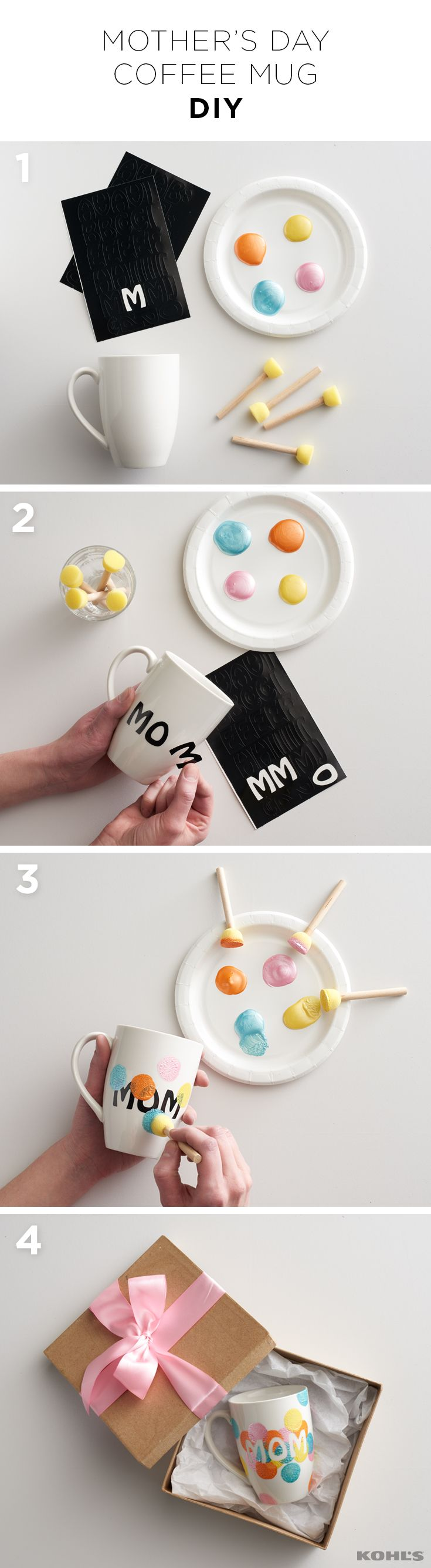 When two of your mom's greatest loves are you and her morning coffee, you make this DIY mug for Mother's Day. 1. Choose a few different shades of acrylic paint and gather letter stickers, sponge applicators and a clean, dry mug. 2. Apply the letters to spell out MOM. 3. Dip the sponge applicators in the paint and add dots around the mug. 4. Peel off the letter stickers while the paint is still wet and allow to dry. Celebrate Mother's Day with Kohl's.