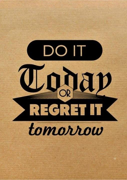 Do it today or regret it tomorrow..