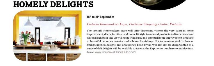 18th to 21st September  Parkview Shopping Centre, Pretoria.  The Pretoria Homemakers Expo will offer discerning visitors the very latest in home improvement, décor, furniture and home lifestyle trends and products. A diverse local and national exhibitor line-up will range from basic and essential home improvement products to beautiful décor accessories and sublime furnishings