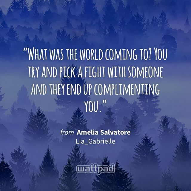 """""""What was the world coming to? You try and pick a fight with someone and they end up complimenting you."""" - from Amelia Salvatore (on Wattpad) https://www.wattpad.com/44074509?utm_source=ios&utm_medium=pinterest&utm_content=share_quote&wp_page=quote&wp_uname=amelialilyxxxx&wp_originator=5ctFUZZkkRL7jTH3VZGjSpQremcZBAHLWrtyOLk8kR3yttffZWt9K%2BocKCUjZQ4BY6MCfecgyeeSDZw1ycADHBlkxiu%2FY7hdLBL5QB0a%2BlzsG4T2BGmC25k0leHyJk%2Bd #quote #wattpad"""