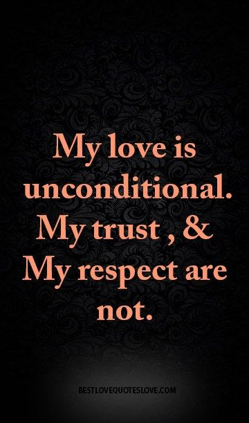 My love is unconditional. My trust , & My respect are not.