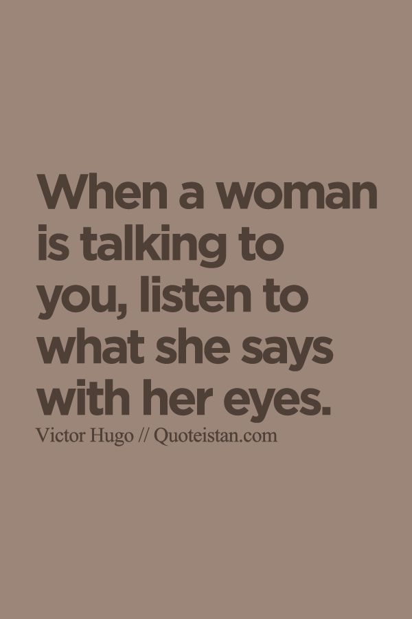 When a woman is talking to you listen to what she says with her eyes. http://www.quoteistan.com/2015/10/when-woman-is-talking-to-you-listen-to.html