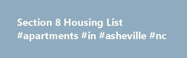 Section 8 Housing List #apartments #in #asheville #nc http://apartment.remmont.com/section-8-housing-list-apartments-in-asheville-nc/  #section 8 # Section 8 Housing List Welcome to the section 8 housing list website. Our goal is to provide the most comprehensive housing list for section 8. On our site you can find section 8 housing lists for your state and city. To start, first located your state or the state you wish to Continue Reading
