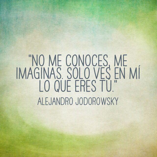 """""""No me conoces, me imaginas. Solo ves en mi lo que eres tu"""". Alejandro Jodorowsky"""