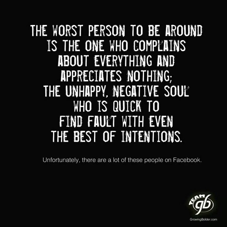 The worst person to be around is the one who complains about everything and appreciates nothing; The Unhappy, Negative Soul who is quick to find fault with even the best of intentions.