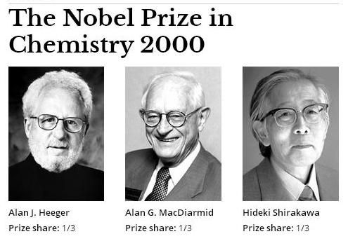 "The Nobel Prize in Chemistry 2000 was awarded jointly to Alan J. Heeger, Alan G. MacDiarmid and Hideki Shirakawa ""for the discovery and development of conductive polymers""."