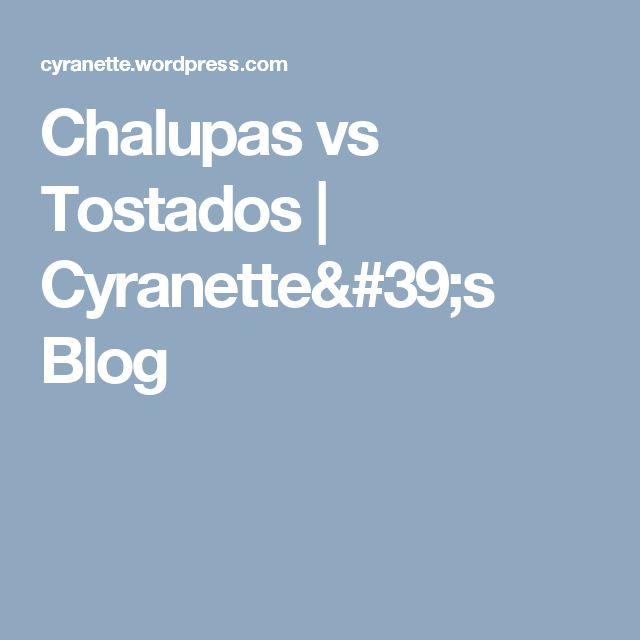 Chalupas vs Tostados | Cyranette's Blog