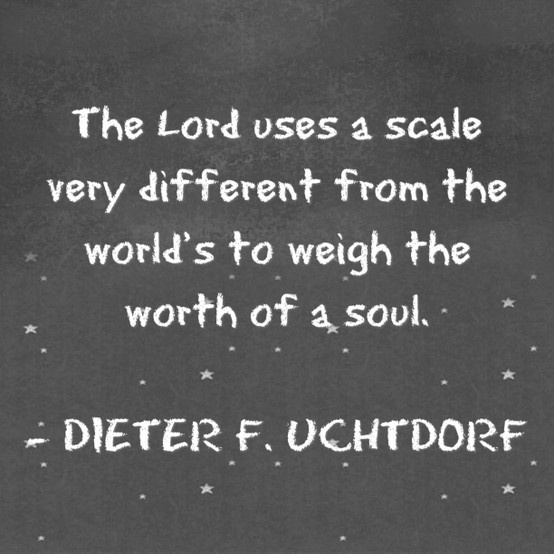 The Lord uses a scale very different from the world's to weigh the worth of a soul. Dieter F. Uchtdorf
