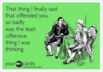 That thing I finally said that offended you so badly was the least offensive thing I was thinking.