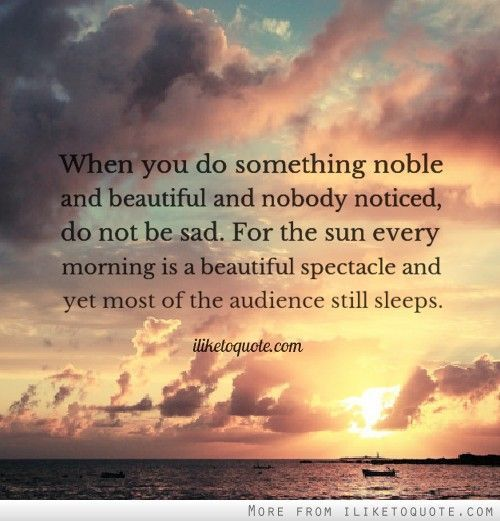 For the sun every morning is a beautiful spectacle and yet most of the audience still sleeps.