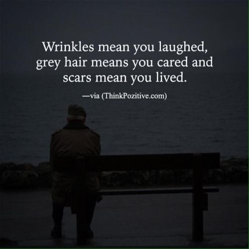 """""""Wrinkles mean you laughed, grey hair means you cared and scars mean you lived."""" ―via (ThinkPozitive.com) http://ift.tt/2939OW6"""