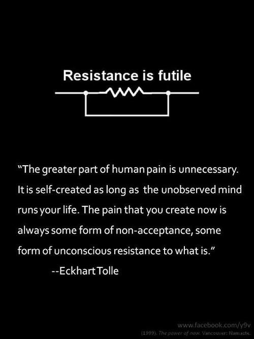 """""""The greater part of human pain is unnecessary. It is self-created as long as the unobserved mind runs your life. The pain that you create now is always some form of non-acceptance, some form of unconscious resistance to what is."""" - Eckhart Tolle"""