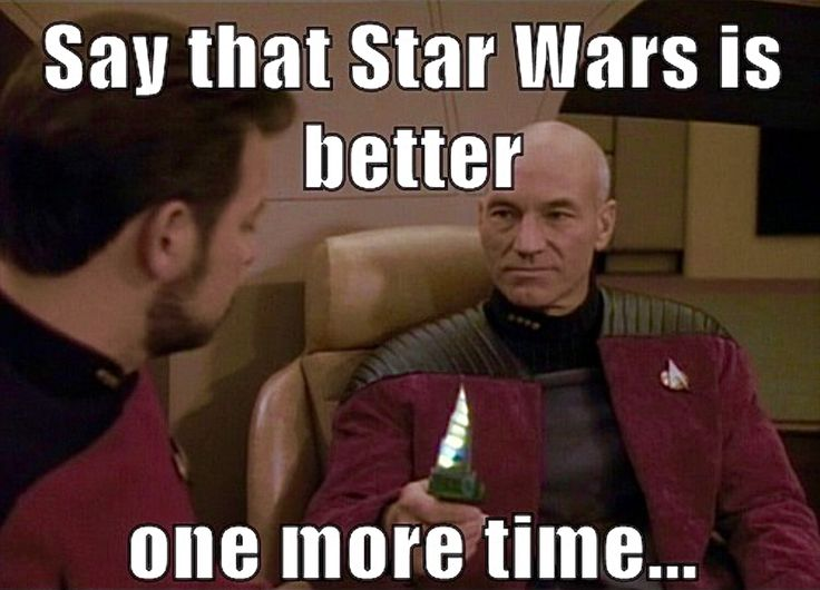 StarTrek: Say that Star Wars is better one more time...