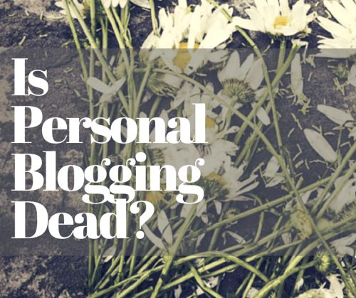 Is Personal Blogging Dead? Read why The Mummy And The Minx Thinks It Isn't
