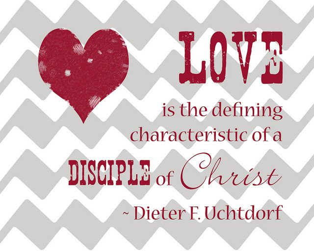 "Free 8x10 Love Printables - ""Love is the defining characteristic of a disciple of Christ."" Dieter F. Uchtdorf"