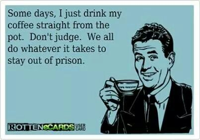Funny Coffee Quote: Some days I just drink my coffee straight from the pot. Don't judge. We all do whatever it takes to stay out of prison.