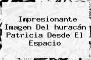 http://tecnoautos.com/wp-content/uploads/imagenes/tendencias/thumbs/impresionante-imagen-del-huracan-patricia-desde-el-espacio.jpg Huracan Patricia Desde El Espacio. Impresionante imagen del huracán Patricia desde el espacio, Enlaces, Imágenes, Videos y Tweets - http://tecnoautos.com/actualidad/huracan-patricia-desde-el-espacio-impresionante-imagen-del-huracan-patricia-desde-el-espacio/
