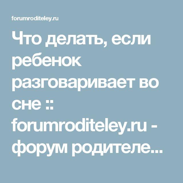 Что делать, если ребенок разговаривает во сне :: forumroditeley.ru - форум родителей и о детях