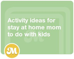 Activity ideas for stay at home mom to do with kids