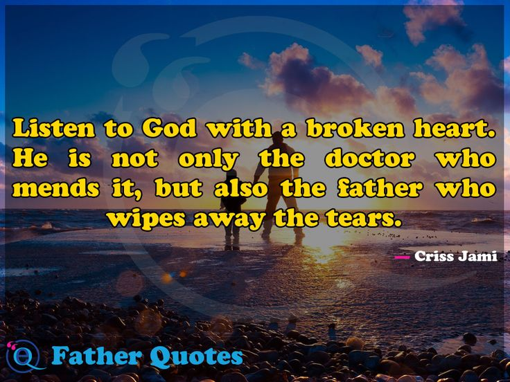Listen to God with a broken heart. He is not only the doctor who mends it, but also the father who wipes away the tears. Father Quotes 26