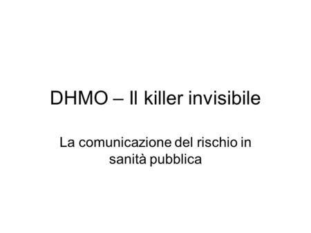 DHMO – Il killer invisibile La comunicazione del rischio in sanità pubblica.