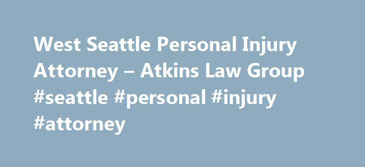 West Seattle Personal Injury Attorney – Atkins Law Group #seattle #personal #injury #attorney http://debt.nef2.com/west-seattle-personal-injury-attorney-atkins-law-group-seattle-personal-injury-attorney/  # Personal Injury Legal Solutions For Auto Accidents More You've probably found this webpage because you have been in a car accident or you have been hurt in another way. You're in the right place. As your personal injury attorney, I will make sure your legal rights are protected and will…