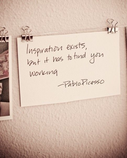 """""""Inspiration exists, but it has to find you working."""" - Picasso"""