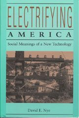 ELECTRIFYING AMERICA: SOCIAL MEANINGS OF A NEW TECHNOLOGY, 1880-1940 ~ David E. Nye ~ The MIT Press ~ 1990