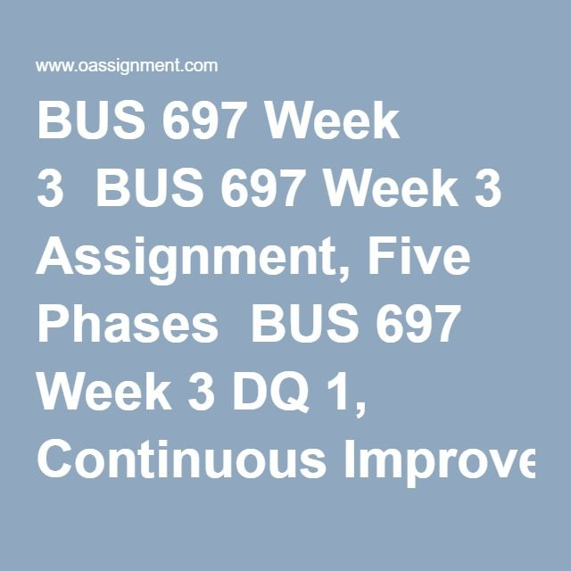 BUS 697 Week 3  BUS 697 Week 3 Assignment, Five Phases  BUS 697 Week 3 DQ 1, Continuous Improvement  BUS 697 Week 3 DQ 2, Phase Review Meetings