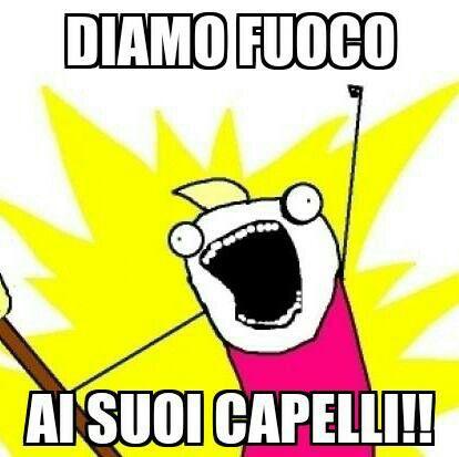 DIAMO FUOCO AI SUOI CAPELLI!!!!!!!!