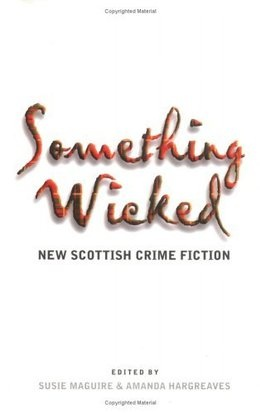 Something Wicked: New Scottish Crime Fiction by  Edited by Susie Maguire and Amanda Hargreaves  21 stories by well-established and new contemporary writers, including Ian Rankin, Val McDermid, Christopher Brookmyre, Manda Scott and Denise Mina.