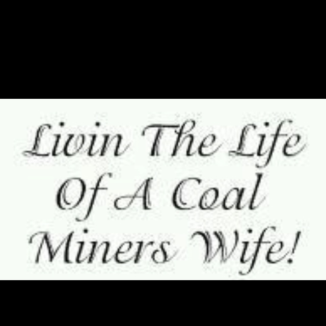 """""""I'm a Coal miner's wife"""" .... . I'm not a coal miner's wife, but I'm a few hundred coal miners' co-worker, and to several coal miners I am a daughter, aunt, niece, cousin, sister"""