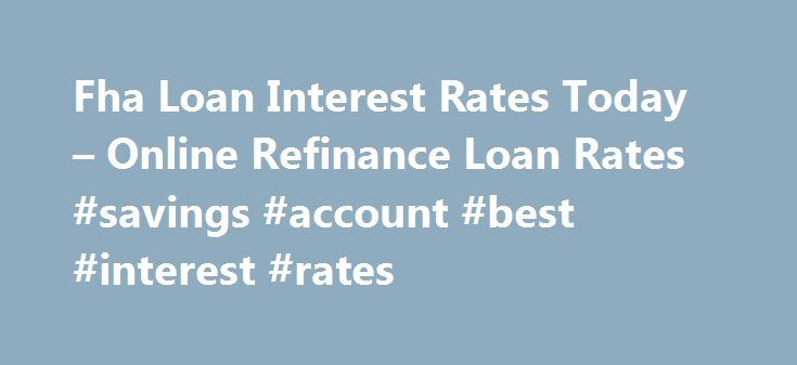 Fha Loan Interest Rates Today – Online Refinance Loan Rates #savings #account #best #interest #rates http://savings.nef2.com/fha-loan-interest-rates-today-online-refinance-loan-rates-savings-account-best-interest-rates/  fha loan interest rates today You can find more information on FHA Home Loan Refinance by clicking on the links at the bottom of this article, the best advice we can receive is not going to try to refinance on your own. fha loan interest rates today The calculator will ask…